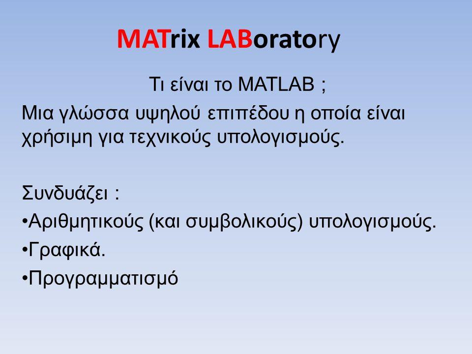MATrix LABoratory Τι είναι το MATLAB ; Μια γλώσσα υψηλού επιπέδου η οποία είναι χρήσιμη για τεχνικούς υπολογισμούς. Συνδυάζει : Αριθμητικούς (και συμβ