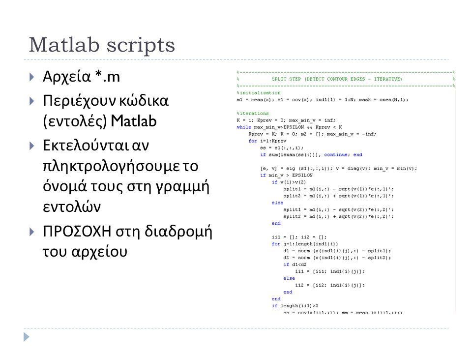 Matlab scripts  Αρχεία *.m  Περιέχουν κώδικα ( εντολές ) Matlab  Εκτελούνται αν πληκτρολογήσουμε το όνομά τους στη γραμμή εντολών  ΠΡΟΣΟΧΗ στη διαδρομή του αρχείου