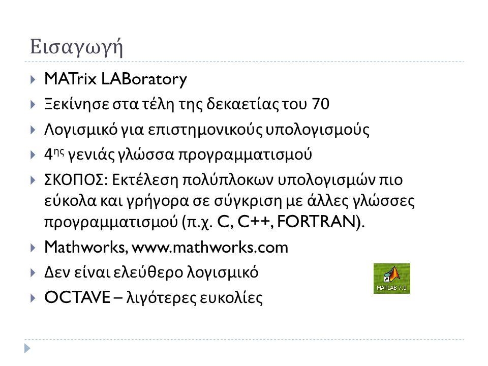 Εισαγωγή  MATrix LABoratory  Ξεκίνησε στα τέλη της δεκαετίας του 70  Λογισμικό για επιστημονικούς υπολογισμούς  4 ης γενιάς γλώσσα προγραμματισμού  ΣΚΟΠΟΣ : Εκτέλεση πολύπλοκων υπολογισμών πιο εύκολα και γρήγορα σε σύγκριση με άλλες γλώσσες προγραμματισμού ( π.
