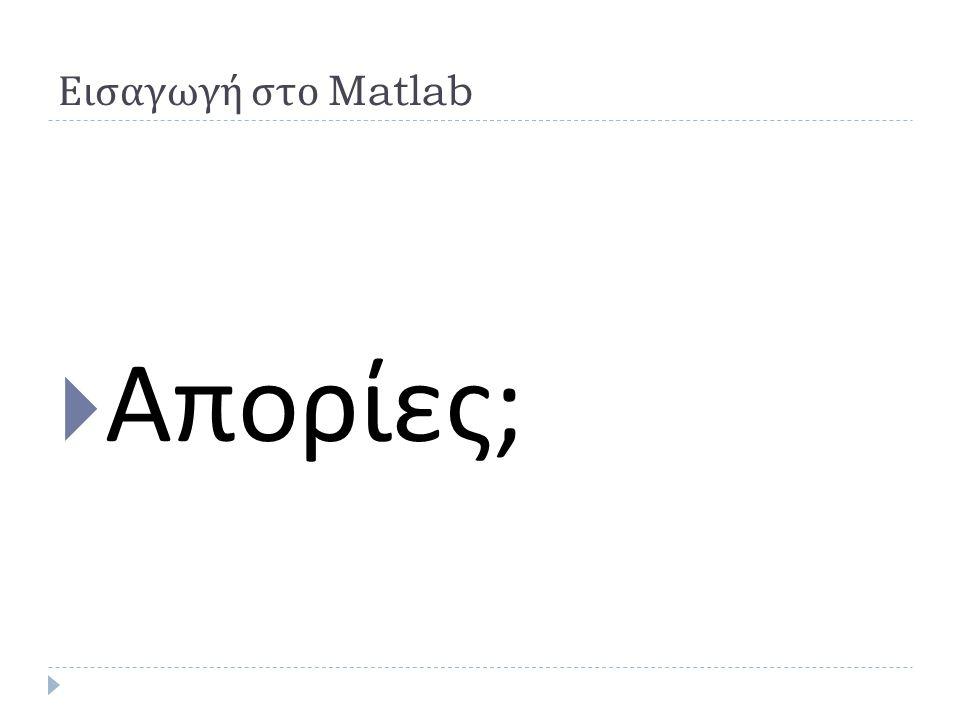 Εισαγωγή στο Matlab  Απορίες ;