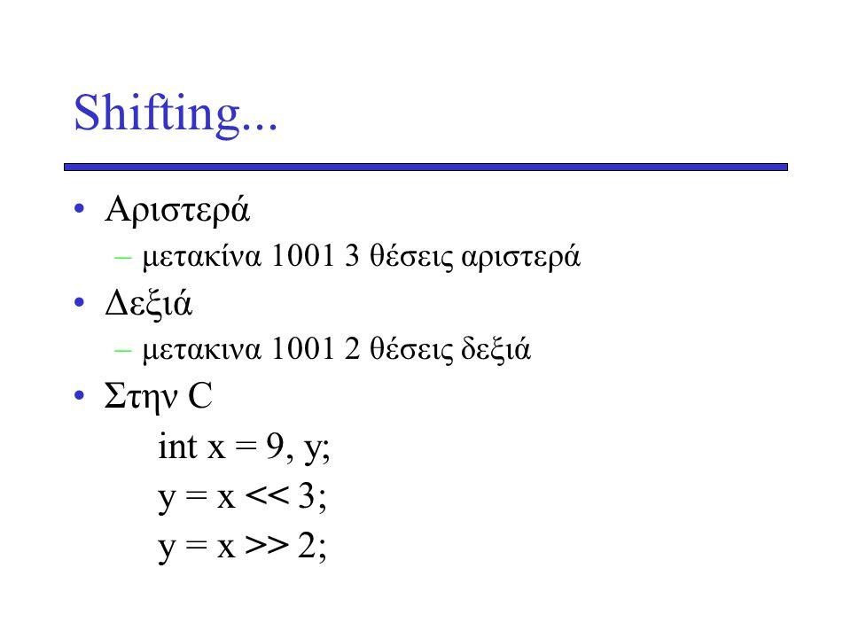 Shifting... Aριστερά –μετακίνα 1001 3 θέσεις αριστερά Δεξιά –μετακινα 1001 2 θέσεις δεξιά Στην C int x = 9, y; y = x << 3; y = x >> 2;