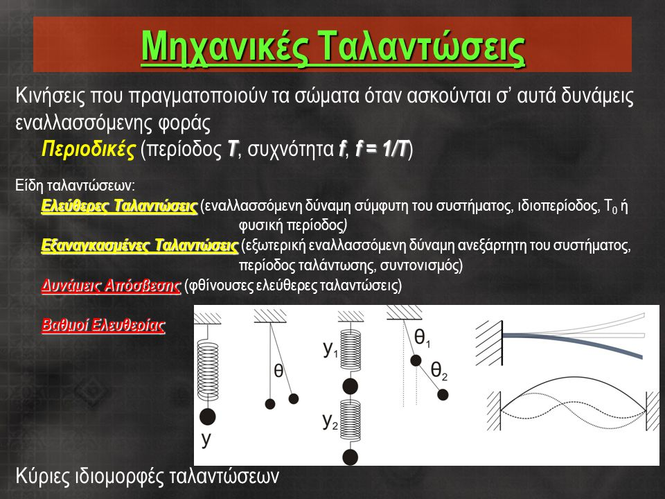 Μηχανικές Ταλαντώσεις Κινήσεις που πραγματοποιούν τα σώματα όταν ασκούνται σ' αυτά δυνάμεις εναλλασσόμενης φοράς Τff = 1/T Περιοδικές (περίοδος Τ, συχνότητα f, f = 1/T ) Είδη ταλαντώσεων: Ελεύθερες Ταλαντώσεις Ελεύθερες Ταλαντώσεις (εναλλασσόμενη δύναμη σύμφυτη του συστήματος, ιδιοπερίοδος, T 0 ή φυσική περίοδος ) Εξαναγκασμένες Ταλαντώσεις Εξαναγκασμένες Ταλαντώσεις (εξωτερική εναλλασσόμενη δύναμη ανεξάρτητη του συστήματος, περίοδος ταλάντωσης, συντονισμός) Δυνάμεις Απόσβεσης Δυνάμεις Απόσβεσης (φθίνουσες ελεύθερες ταλαντώσεις) Βαθμοί Ελευθερίας Κύριες ιδιομορφές ταλαντώσεων