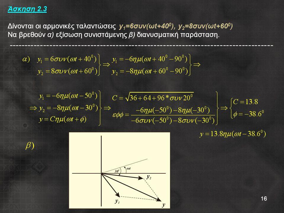 16 Άσκηση 2.3 Δίνονται οι αρμονικές ταλαντώσεις y 1 =6συν(ωt+40 0 ), y 2 =8συν(ωt+60 0 ) Να βρεθούν α) εξίσωση συνιστάμενης β) διανυσματική παράσταση.