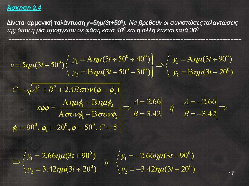 17 y=5ημ(3t+50 0 ). Άσκηση 2.4 Δίνεται αρμονική ταλάντωση y=5ημ(3t+50 0 ). Να βρεθούν οι συνιστώσες ταλαντώσεις της όταν η μία προηγείται σε φάση κατά