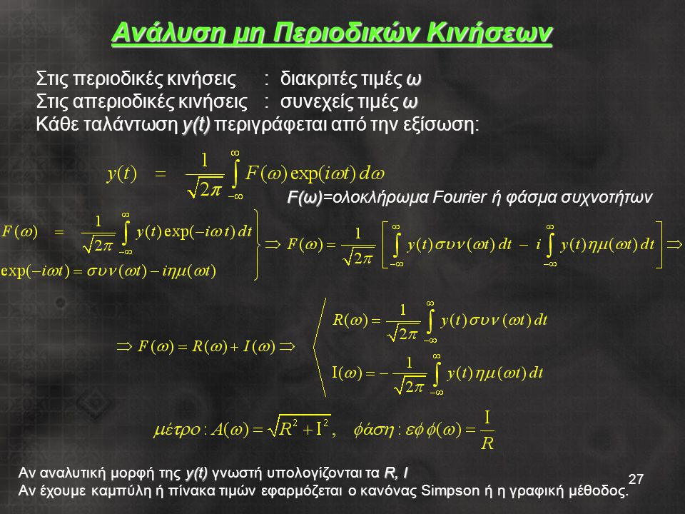 27 ω Στις περιοδικές κινήσεις: διακριτές τιμές ω ω Στις απεριοδικές κινήσεις: συνεχείς τιμές ω y(t) Κάθε ταλάντωση y(t) περιγράφεται από την εξίσωση: Ανάλυση μη Περιοδικών Κινήσεων y(t)R, I Αν αναλυτική μορφή της y(t) γνωστή υπολογίζονται τα R, I Αν έχουμε καμπύλη ή πίνακα τιμών εφαρμόζεται ο κανόνας Simpson ή η γραφική μέθοδος.