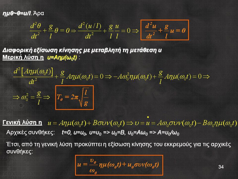 34 ημθ~θ=u/l ημθ~θ=u/l. Άρα Διαφορική εξίσωση κίνησης με μεταβλητή τη μετάθεση u u=Aημ(ω 0 t) Μερική λύση η u=Aημ(ω 0 t) : Γενική λύση η t=0, u=u 0, υ