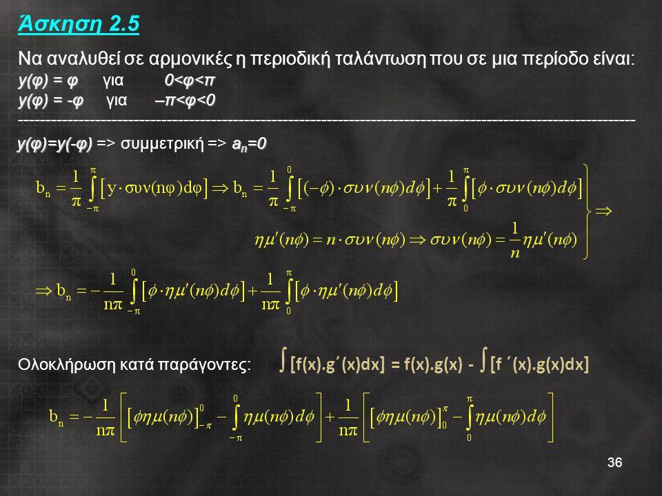 36 y(φ) = φ0<φ<π y(φ) = -φ–π<φ<0 Άσκηση 2.5 Να αναλυθεί σε αρμονικές η περιοδική ταλάντωση που σε μια περίοδο είναι: y(φ) = φ για 0<φ<π y(φ) = -φ για –π<φ<0 ---------------------------------------------------------------------------------------------------------------- y(φ)=y(-φ)a n =0 y(φ)=y(-φ) => συμμετρική => a n =0 Ολοκλήρωση κατά παράγοντες:  [ f(x).g΄(x)dx ] = f(x).g(x) -  [ f ΄(x).g(x)dx ]