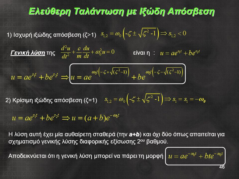 46 Ελεύθερη Ταλάντωση με Ιξώδη Απόσβεση 1) Ισχυρή ιξώδης απόσβεση (ζ>1) 2) Κρίσιμη ιξώδης απόσβεση (ζ=1) Γενική λύση της είναι η : Η λύση αυτή έχει μία αυθαίρετη σταθερά (την a aa a+b) και όχι δύο όπως απαιτείται για σχηματισμό γενικής λύσης διαφορικής εξίσωσης 2 ου βαθμού.