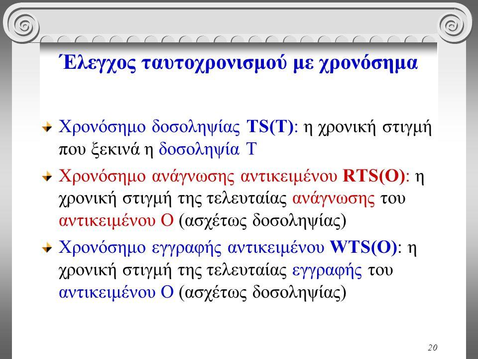 20 Έλεγχος ταυτοχρονισμού με χρονόσημα Χρονόσημο δοσοληψίας TS(T): η χρονική στιγμή που ξεκινά η δοσοληψία Τ Χρονόσημο ανάγνωσης αντικειμένου RTS(O): η χρονική στιγμή της τελευταίας ανάγνωσης του αντικειμένου Ο (ασχέτως δοσοληψίας) Χρονόσημο εγγραφής αντικειμένου WTS(O): η χρονική στιγμή της τελευταίας εγγραφής του αντικειμένου Ο (ασχέτως δοσοληψίας)