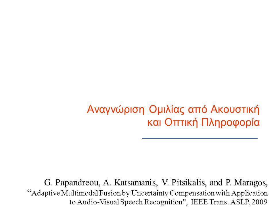 """Αναγνώριση Ομιλίας από Ακουστική και Οπτική Πληροφορία G. Papandreou, A. Katsamanis, V. Pitsikalis, and P. Maragos, """" Adaptive Multimodal Fusion by Un"""