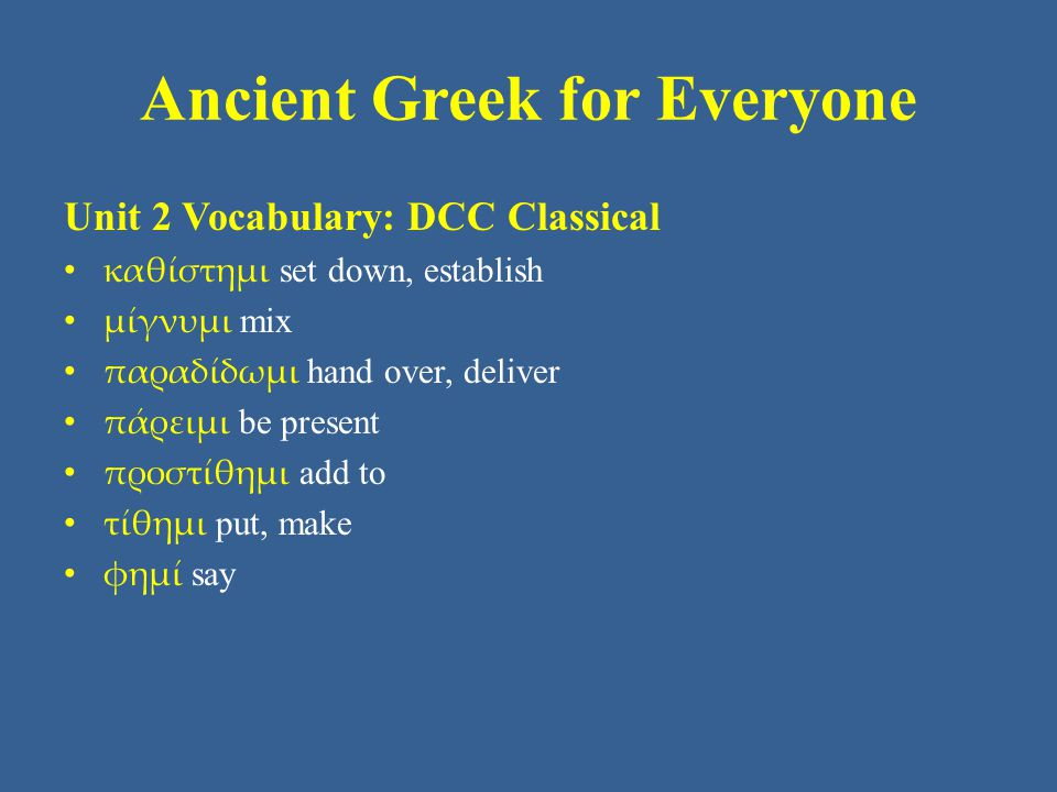 Ancient Greek for Everyone Unit 2 Vocabulary: DCC Classical καθίστημι set down, establish μίγνυμι mix παραδίδωμι hand over, deliver πάρειμι be present προστίθημι add to τίθημι put, make φημί say