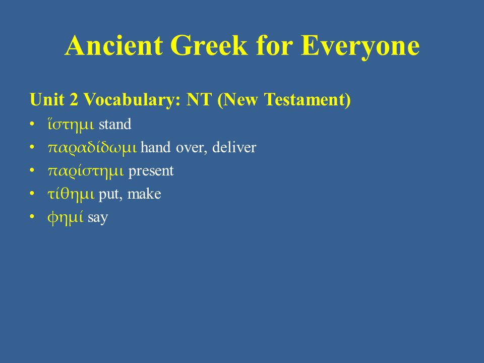 Ancient Greek for Everyone Unit 2 Vocabulary: NT (New Testament) ἵστημι stand παραδίδωμι hand over, deliver παρίστημι present τίθημι put, make φημί say