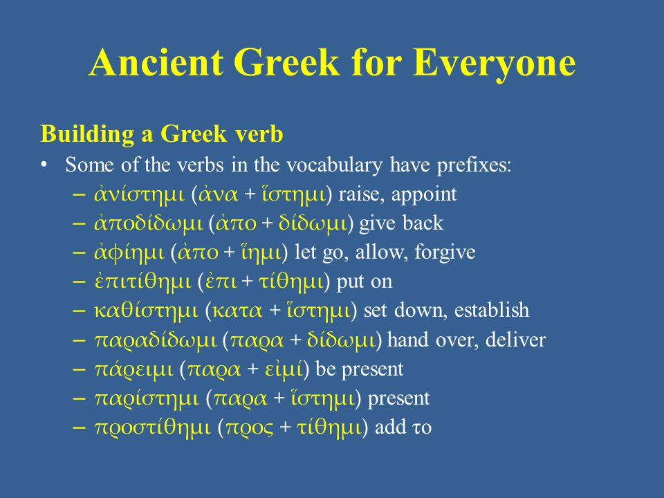 Ancient Greek for Everyone Building a Greek verb Some of the verbs in the vocabulary have prefixes: – ἀνίστημι (ἀνα + ἵστημι) raise, appoint – ἀποδίδω