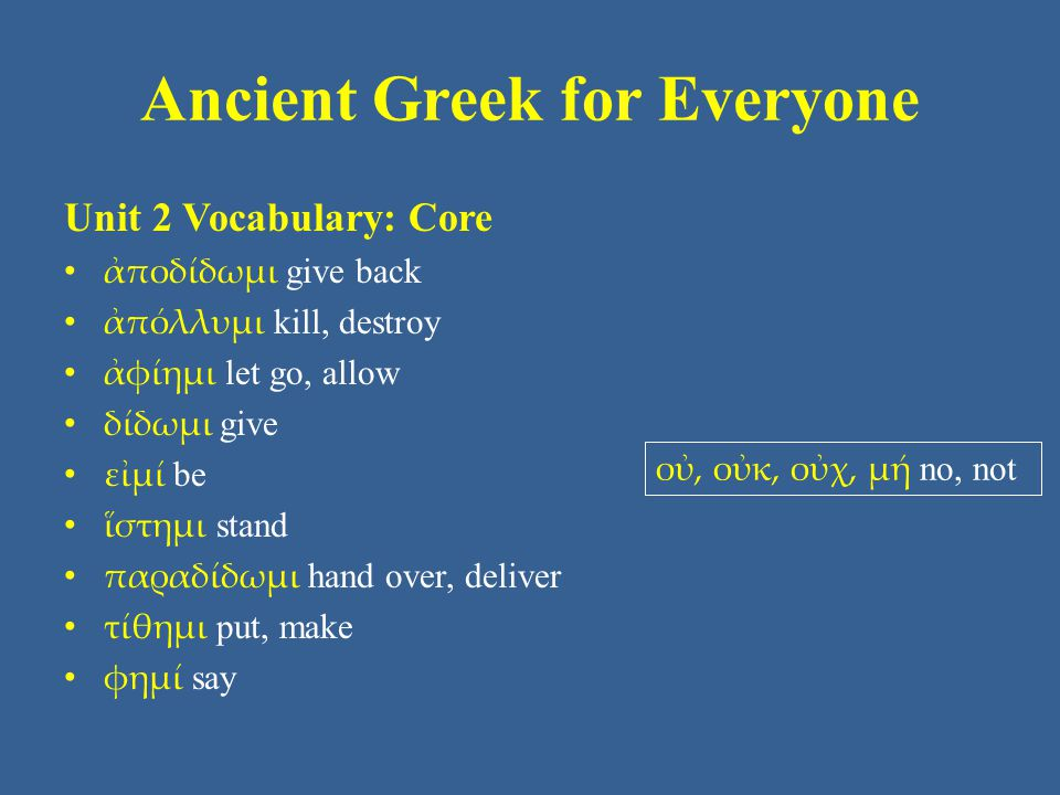 Ancient Greek for Everyone Unit 2 Vocabulary: Core ἀποδίδωμι give back ἀπόλλυμι kill, destroy ἀφίημι let go, allow δίδωμι give εἰμί be ἵστημι stand παραδίδωμι hand over, deliver τίθημι put, make φημί say οὐ, οὐκ, οὐχ, μή no, not
