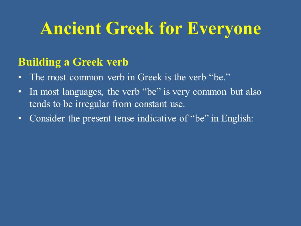 Ancient Greek for Everyone Building a Greek verb The most common verb in Greek is the verb be. In most languages, the verb be is very common but also tends to be irregular from constant use.