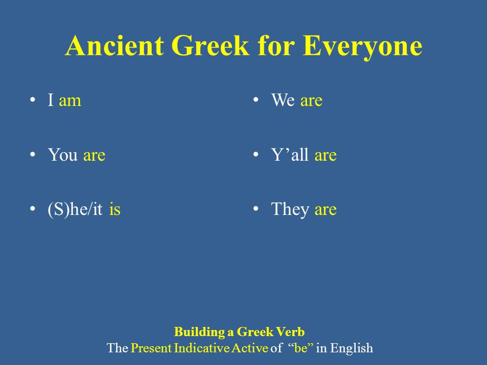 Ancient Greek for Everyone I am You are (S)he/it is We are Y'all are They are Building a Greek Verb The Present Indicative Active of be in English