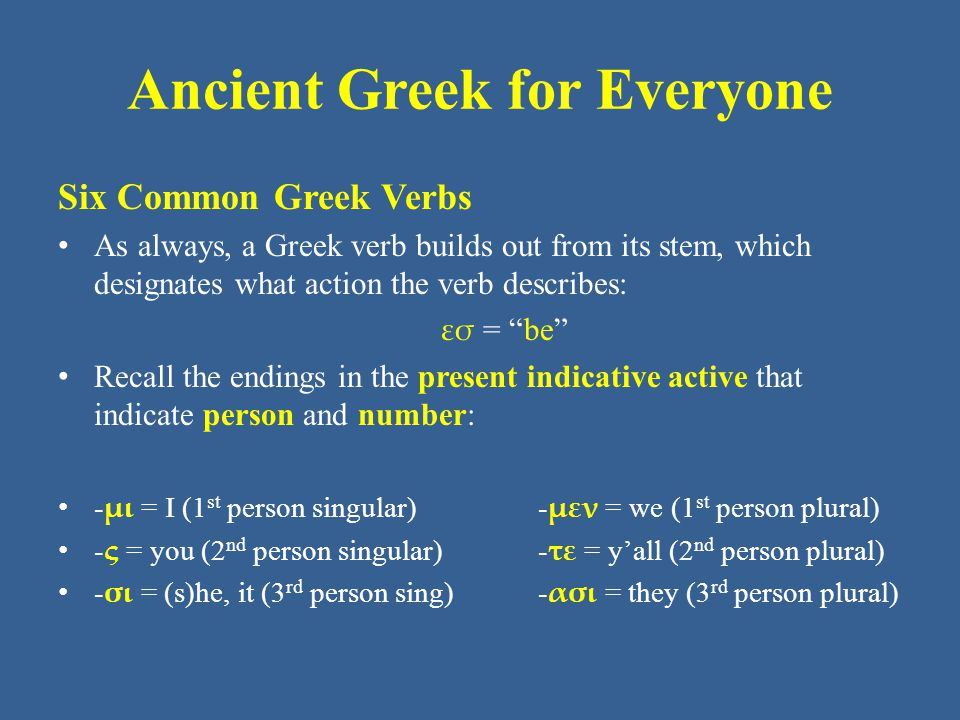 Ancient Greek for Everyone Six Common Greek Verbs As always, a Greek verb builds out from its stem, which designates what action the verb describes: εσ = be Recall the endings in the present indicative active that indicate person and number: - μι = I (1 st person singular) - μεν = we (1 st person plural) - ς = you (2 nd person singular) - τε = y'all (2 nd person plural) - σι = (s)he, it (3 rd person sing) - ασι = they (3 rd person plural)