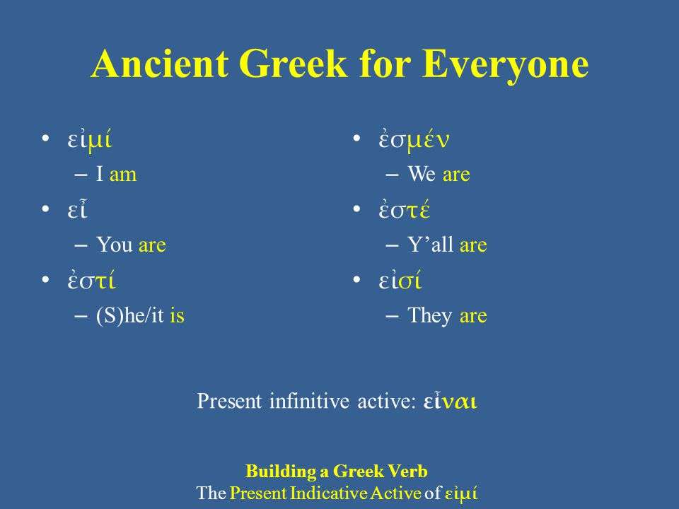 Ancient Greek for Everyone εἰμί – I am εἶ – You are ἐστί – (S)he/it is ἐσμέν – We are ἐστέ – Y'all are εἰσί – They are Present infinitive active: εἶναι Building a Greek Verb The Present Indicative Active of εἰμί