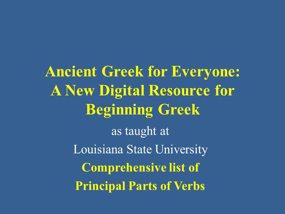 Ancient Greek for Everyone: A New Digital Resource for Beginning Greek as taught at Louisiana State University Comprehensive list of Principal Parts o