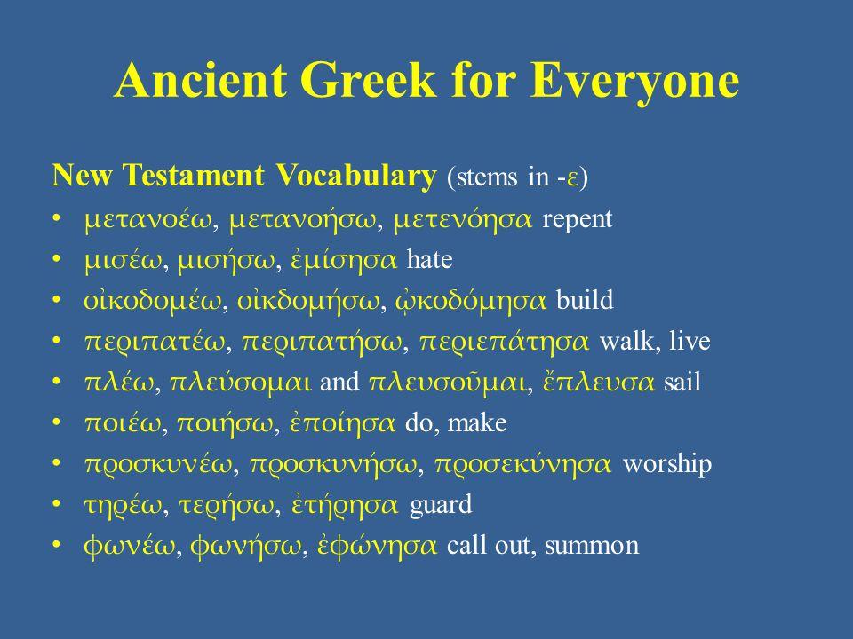 Ancient Greek for Everyone New Testament Vocabulary (stems in - ε ) μετανοέω, μετανοήσω, μετενόησα repent μισέω, μισήσω, ἐμίσησα hate οἰκοδομέω, οἰκδομήσω, ᾠκοδόμησα build περιπατέω, περιπατήσω, περιεπάτησα walk, live πλέω, πλεύσομαι and πλευσοῦμαι, ἔπλευσα sail ποιέω, ποιήσω, ἐποίησα do, make προσκυνέω, προσκυνήσω, προσεκύνησα worship τηρέω, τερήσω, ἐτήρησα guard φωνέω, φωνήσω, ἐφώνησα call out, summon