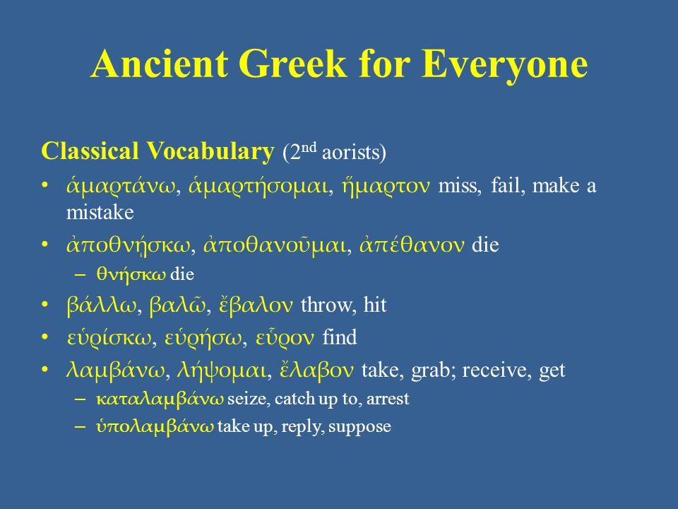 Ancient Greek for Everyone Classical Vocabulary (2 nd aorists) ἁμαρτάνω, ἁμαρτήσομαι, ἥμαρτον miss, fail, make a mistake ἀποθνῄσκω, ἀποθανοῦμαι, ἀπέθα