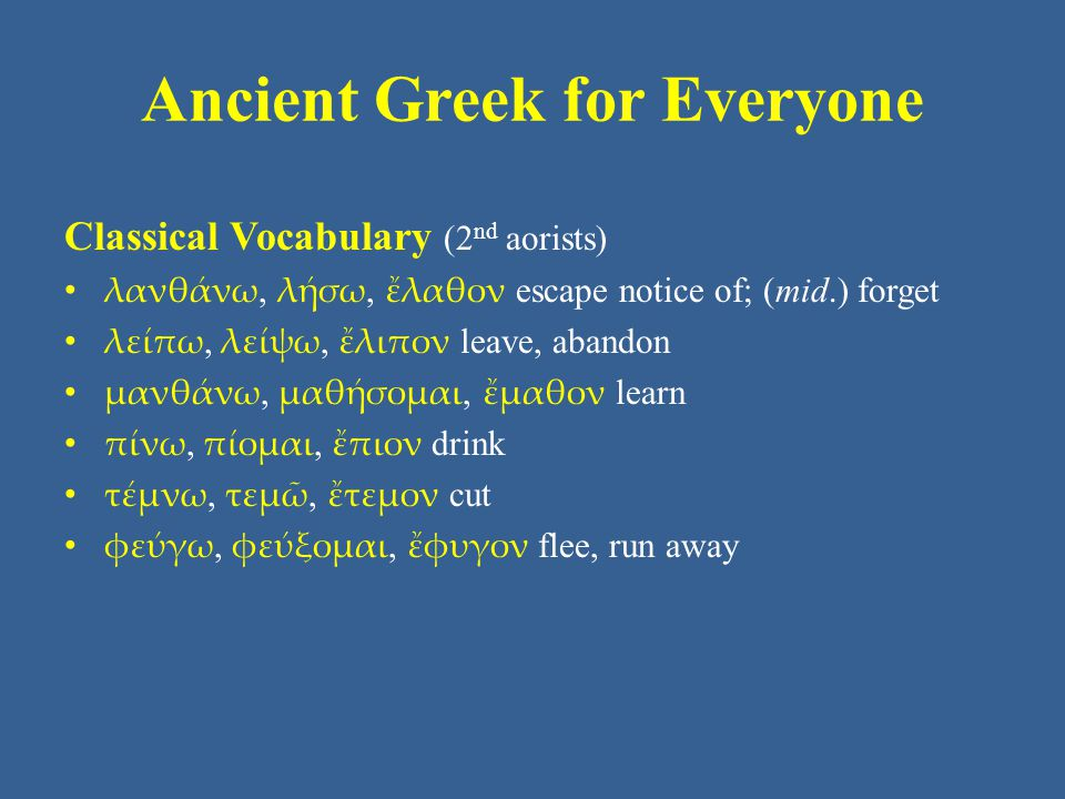 Ancient Greek for Everyone Classical Vocabulary (2 nd aorists) λανθάνω, λήσω, ἔλαθον escape notice of; (mid.) forget λείπω, λείψω, ἔλιπον leave, aband