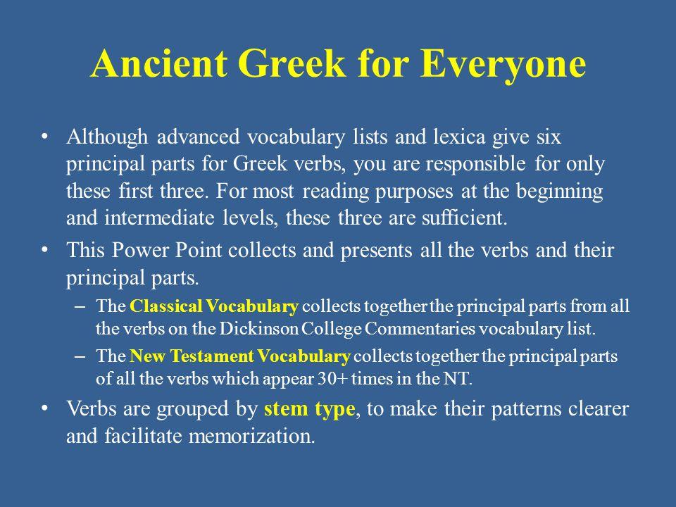 Ancient Greek for Everyone Classical Vocabulary (stems in - υ ) ἀκούω, ἀκούσομαι, ἤκουσα hear βουλεύω, βουλεύσω, ἐβούλευσα deliberate, resolve θύω, θύσω, ἔθυσα sacrifice κελεύω, κελεύσω, ἐκέλευσα order κωλύω, κωλύσω, ἐκώλυσα prevent λύω, λύσω, ἔλυσα loosen, destroy παύω, παύσω, ἔπαυσα stop πιστεύω, πιστεύω, ἐπίστευσα trust, rely on, believe in πορεύω, πορεύσω, ἐπόρευσα carry; (mid.) go, march φύω, φύσω, ἔφυσα and ἔφυν produce