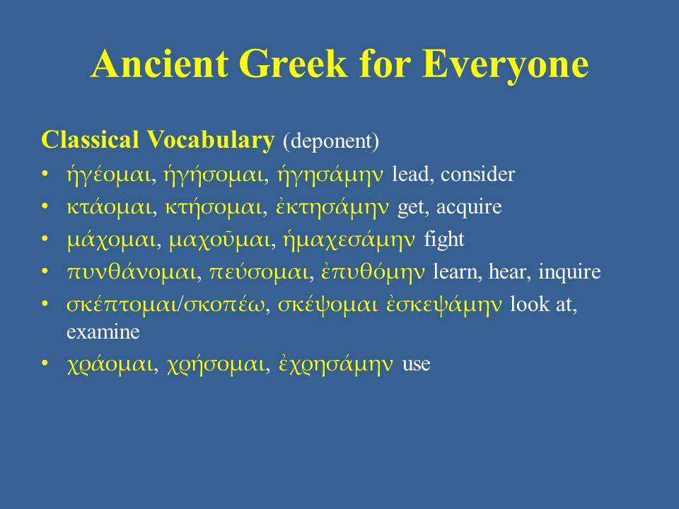 Ancient Greek for Everyone Classical Vocabulary (deponent) ἡγέομαι, ἡγήσομαι, ἡγησάμην lead, consider κτάομαι, κτήσομαι, ἐκτησάμην get, acquire μάχομαι, μαχοῦμαι, ἡμαχεσάμην fight πυνθάνομαι, πεύσομαι, ἐπυθόμην learn, hear, inquire σκέπτομαι / σκοπέω, σκέψομαι ἐσκεψάμην look at, examine χράομαι, χρήσομαι, ἐχρησάμην use