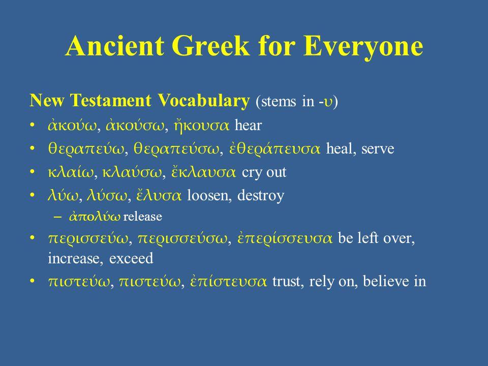 Ancient Greek for Everyone New Testament Vocabulary (stems in - υ ) ἀκούω, ἀκούσω, ἤκουσα hear θεραπεύω, θεραπεύσω, ἐθεράπευσα heal, serve κλαίω, κλαύσω, ἔκλαυσα cry out λύω, λύσω, ἔλυσα loosen, destroy – ἀπολύω release περισσεύω, περισσεύσω, ἐπερίσσευσα be left over, increase, exceed πιστεύω, πιστεύω, ἐπίστευσα trust, rely on, believe in