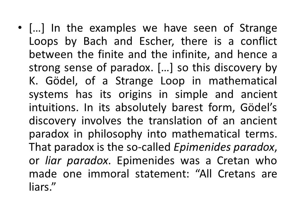 […] In the examples we have seen of Strange Loops by Bach and Escher, there is a conflict between the finite and the infinite, and hence a strong sens