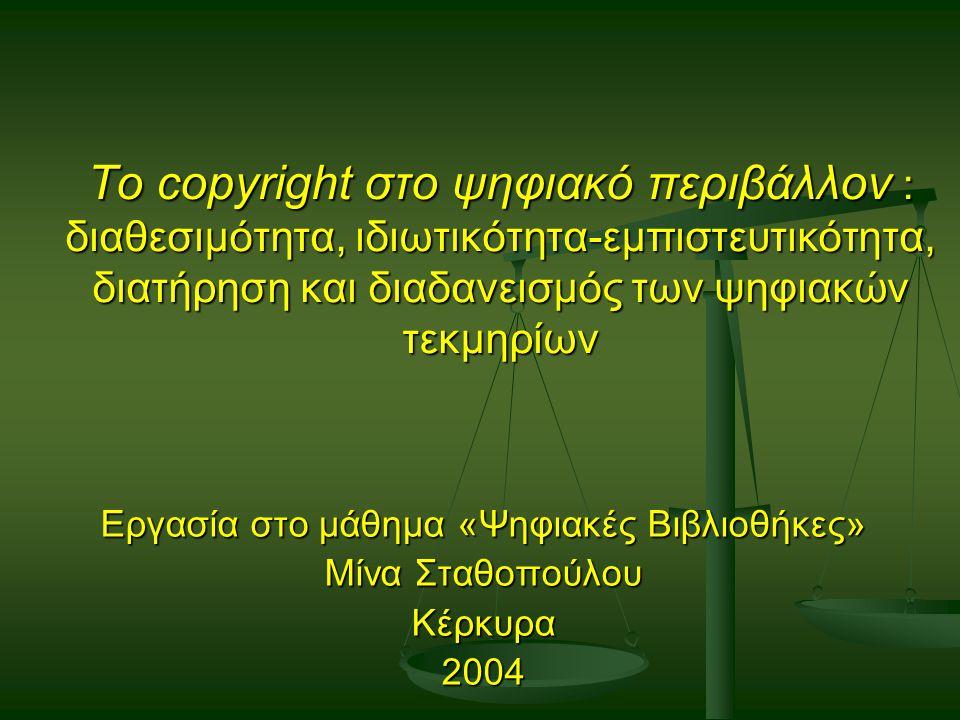 Το copyright στο ψηφιακό περιβάλλον : διαθεσιμότητα, ιδιωτικότητα-εμπιστευτικότητα, διατήρηση και διαδανεισμός των ψηφιακών τεκμηρίων Εργασία στο μάθημα «Ψηφιακές Βιβλιοθήκες» Μίνα Σταθοπούλου Κέρκυρα2004