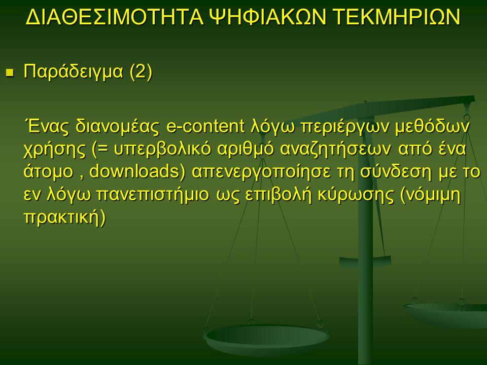 ΔΙΑΘΕΣΙΜΟΤΗΤΑ ΨΗΦΙΑΚΩΝ ΤΕΚΜΗΡΙΩΝ Παράδειγμα (2) Παράδειγμα (2) Ένας διανομέας e-content λόγω περιέργων μεθόδων χρήσης (= υπερβολικό αριθμό αναζητήσεων από ένα άτομο, downloads) απενεργοποίησε τη σύνδεση με το εν λόγω πανεπιστήμιο ως επιβολή κύρωσης (νόμιμη πρακτική) Ένας διανομέας e-content λόγω περιέργων μεθόδων χρήσης (= υπερβολικό αριθμό αναζητήσεων από ένα άτομο, downloads) απενεργοποίησε τη σύνδεση με το εν λόγω πανεπιστήμιο ως επιβολή κύρωσης (νόμιμη πρακτική)