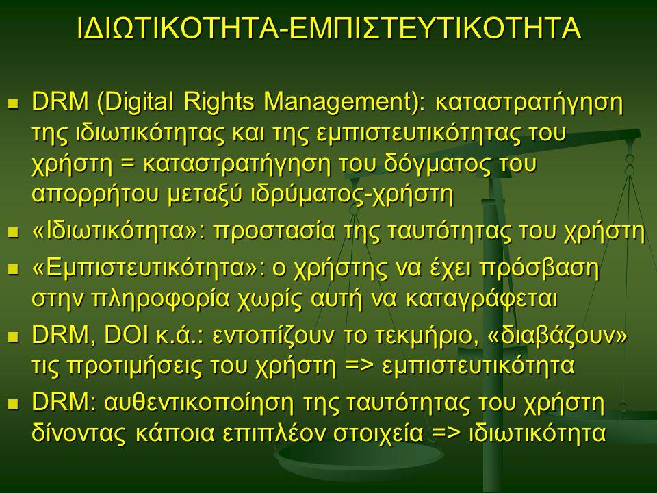 ΙΔΙΩΤΙΚΟΤΗΤΑ-ΕΜΠΙΣΤΕΥΤΙΚΟΤΗΤΑ DRM (Digital Rights Management): καταστρατήγηση της ιδιωτικότητας και της εμπιστευτικότητας του χρήστη = καταστρατήγηση του δόγματος του απορρήτου μεταξύ ιδρύματος-χρήστη DRM (Digital Rights Management): καταστρατήγηση της ιδιωτικότητας και της εμπιστευτικότητας του χρήστη = καταστρατήγηση του δόγματος του απορρήτου μεταξύ ιδρύματος-χρήστη «Ιδιωτικότητα»: προστασία της ταυτότητας του χρήστη «Ιδιωτικότητα»: προστασία της ταυτότητας του χρήστη «Εμπιστευτικότητα»: ο χρήστης να έχει πρόσβαση στην πληροφορία χωρίς αυτή να καταγράφεται «Εμπιστευτικότητα»: ο χρήστης να έχει πρόσβαση στην πληροφορία χωρίς αυτή να καταγράφεται DRM, DOI κ.ά.: εντοπίζουν το τεκμήριο, «διαβάζουν» τις προτιμήσεις του χρήστη => εμπιστευτικότητα DRM, DOI κ.ά.: εντοπίζουν το τεκμήριο, «διαβάζουν» τις προτιμήσεις του χρήστη => εμπιστευτικότητα DRM: αυθεντικοποίηση της ταυτότητας του χρήστη δίνοντας κάποια επιπλέον στοιχεία => ιδιωτικότητα DRM: αυθεντικοποίηση της ταυτότητας του χρήστη δίνοντας κάποια επιπλέον στοιχεία => ιδιωτικότητα