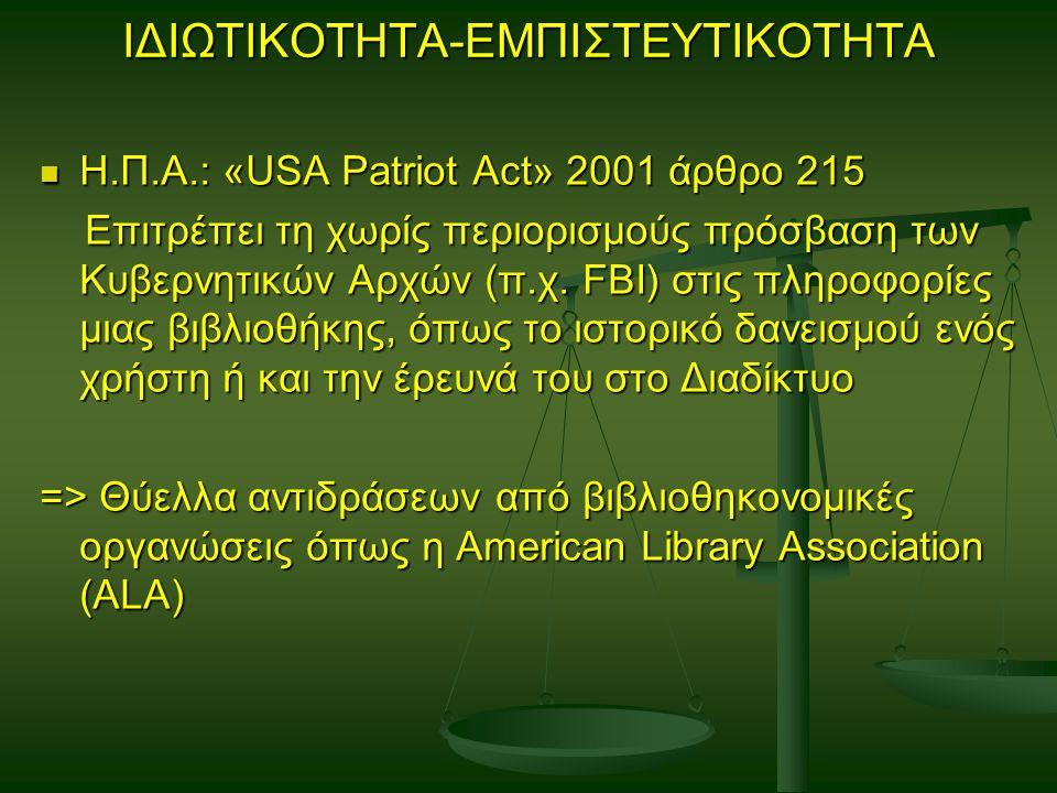ΙΔΙΩΤΙΚΟΤΗΤΑ-ΕΜΠΙΣΤΕΥΤΙΚΟΤΗΤΑ Η.Π.Α.: «USA Patriot Act» 2001 άρθρο 215 Η.Π.Α.: «USA Patriot Act» 2001 άρθρο 215 Επιτρέπει τη χωρίς περιορισμούς πρόσβαση των Κυβερνητικών Αρχών (π.χ.