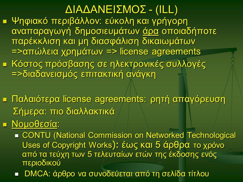 ΔΙΑΔΑΝΕΙΣΜΟΣ - (ILL) Ψηφιακό περιβάλλον: εύκολη και γρήγορη αναπαραγωγή δημοσιευμάτων άρα οποιαδήποτε παρέκκλιση και μη διασφάλιση δικαιωμάτων =>απώλεια χρημάτων => license agreements Ψηφιακό περιβάλλον: εύκολη και γρήγορη αναπαραγωγή δημοσιευμάτων άρα οποιαδήποτε παρέκκλιση και μη διασφάλιση δικαιωμάτων =>απώλεια χρημάτων => license agreements Κόστος πρόσβασης σε ηλεκτρονικές συλλογές =>διαδανεισμός επιτακτική ανάγκη Κόστος πρόσβασης σε ηλεκτρονικές συλλογές =>διαδανεισμός επιτακτική ανάγκη Παλαιότερα license agreements: ρητή απαγόρευση Παλαιότερα license agreements: ρητή απαγόρευση Σήμερα: πιο διαλλακτικά Σήμερα: πιο διαλλακτικά Νομοθεσία: Νομοθεσία: CONTU (National Commission on Networked Technological Uses of Copyright Works ): έως και 5 άρθρα το χρόνο από τα τεύχη των 5 τελευταίων ετών της έκδοσης ενός περιοδικού CONTU (National Commission on Networked Technological Uses of Copyright Works ): έως και 5 άρθρα το χρόνο από τα τεύχη των 5 τελευταίων ετών της έκδοσης ενός περιοδικού DMCA: άρθρο να συνοδεύεται από τη σελίδα τίτλου DMCA: άρθρο να συνοδεύεται από τη σελίδα τίτλου