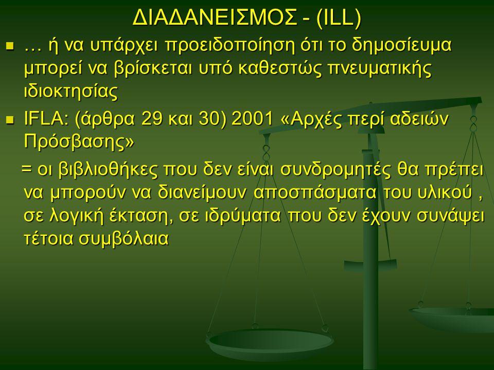 ΔΙΑΔΑΝΕΙΣΜΟΣ - (ILL) … ή να υπάρχει προειδοποίηση ότι το δημοσίευμα μπορεί να βρίσκεται υπό καθεστώς πνευματικής ιδιοκτησίας … ή να υπάρχει προειδοποίηση ότι το δημοσίευμα μπορεί να βρίσκεται υπό καθεστώς πνευματικής ιδιοκτησίας IFLA: (άρθρα 29 και 30) 2001 «Αρχές περί αδειών Πρόσβασης» IFLA: (άρθρα 29 και 30) 2001 «Αρχές περί αδειών Πρόσβασης» = οι βιβλιοθήκες που δεν είναι συνδρομητές θα πρέπει να μπορούν να διανείμουν αποσπάσματα του υλικού, σε λογική έκταση, σε ιδρύματα που δεν έχουν συνάψει τέτοια συμβόλαια = οι βιβλιοθήκες που δεν είναι συνδρομητές θα πρέπει να μπορούν να διανείμουν αποσπάσματα του υλικού, σε λογική έκταση, σε ιδρύματα που δεν έχουν συνάψει τέτοια συμβόλαια