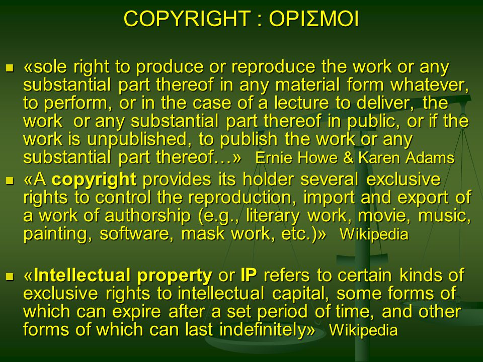 COPYRIGHT : ΟΡΙΣΜΟΙ «sole right to produce or reproduce the work or any substantial part thereof in any material form whatever, to perform, or in the case of a lecture to deliver, the work or any substantial part thereof in public, or if the work is unpublished, to publish the work or any substantial part thereof…» Ernie Howe & Karen Adams «sole right to produce or reproduce the work or any substantial part thereof in any material form whatever, to perform, or in the case of a lecture to deliver, the work or any substantial part thereof in public, or if the work is unpublished, to publish the work or any substantial part thereof…» Ernie Howe & Karen Adams «A copyright provides its holder several exclusive rights to control the reproduction, import and export of a work of authorship (e.g., literary work, movie, music, painting, software, mask work, etc.)» Wikipedia «A copyright provides its holder several exclusive rights to control the reproduction, import and export of a work of authorship (e.g., literary work, movie, music, painting, software, mask work, etc.)» Wikipedia «Intellectual property or IP refers to certain kinds of exclusive rights to intellectual capital, some forms of which can expire after a set period of time, and other forms of which can last indefinitely» Wikipedia «Intellectual property or IP refers to certain kinds of exclusive rights to intellectual capital, some forms of which can expire after a set period of time, and other forms of which can last indefinitely» Wikipedia