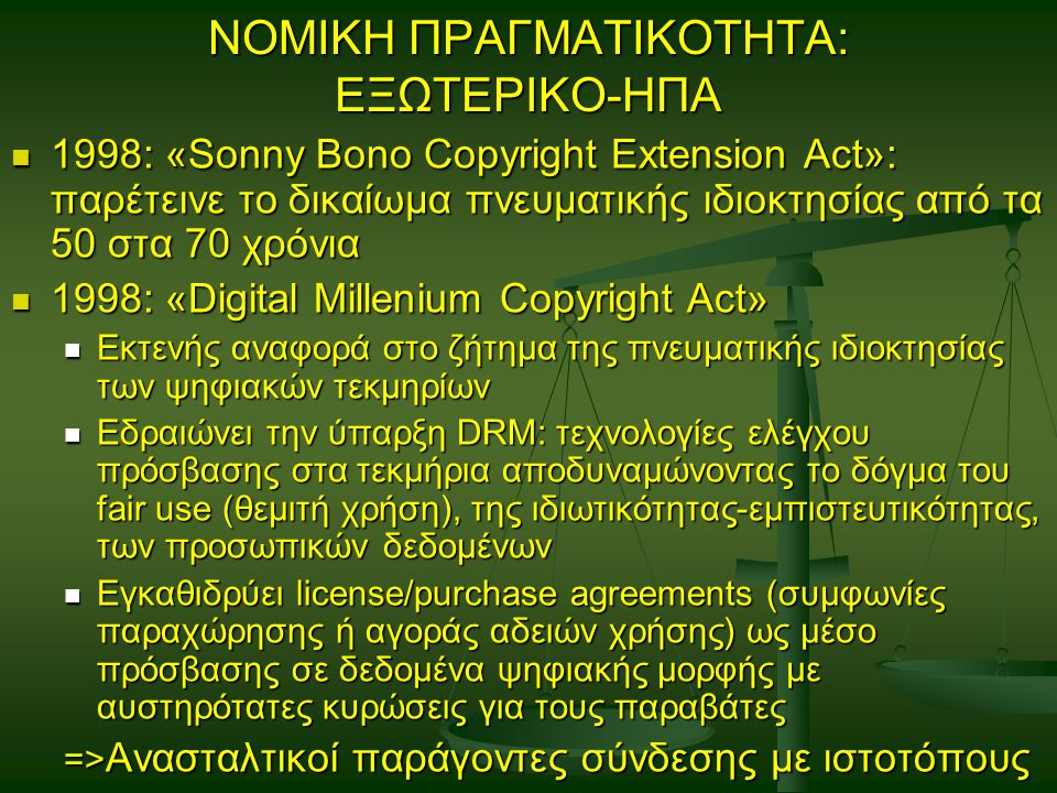 ΝΟΜΙΚΗ ΠΡΑΓΜΑΤΙΚΟΤΗΤΑ: ΕΞΩΤΕΡΙΚΟ-ΗΠΑ 1998: «Sonny Bono Copyright Extension Act»: παρέτεινε το δικαίωμα πνευματικής ιδιοκτησίας από τα 50 στα 70 χρόνια 1998: «Sonny Bono Copyright Extension Act»: παρέτεινε το δικαίωμα πνευματικής ιδιοκτησίας από τα 50 στα 70 χρόνια 1998: «Digital Millenium Copyright Act» 1998: «Digital Millenium Copyright Act» Εκτενής αναφορά στο ζήτημα της πνευματικής ιδιοκτησίας των ψηφιακών τεκμηρίων Εκτενής αναφορά στο ζήτημα της πνευματικής ιδιοκτησίας των ψηφιακών τεκμηρίων Εδραιώνει την ύπαρξη DRM: τεχνολογίες ελέγχου πρόσβασης στα τεκμήρια αποδυναμώνοντας το δόγμα του fair use (θεμιτή χρήση), της ιδιωτικότητας-εμπιστευτικότητας, των προσωπικών δεδομένων Εδραιώνει την ύπαρξη DRM: τεχνολογίες ελέγχου πρόσβασης στα τεκμήρια αποδυναμώνοντας το δόγμα του fair use (θεμιτή χρήση), της ιδιωτικότητας-εμπιστευτικότητας, των προσωπικών δεδομένων Εγκαθιδρύει license/purchase agreements (συμφωνίες παραχώρησης ή αγοράς αδειών χρήσης) ως μέσο πρόσβασης σε δεδομένα ψηφιακής μορφής με αυστηρότατες κυρώσεις για τους παραβάτες Εγκαθιδρύει license/purchase agreements (συμφωνίες παραχώρησης ή αγοράς αδειών χρήσης) ως μέσο πρόσβασης σε δεδομένα ψηφιακής μορφής με αυστηρότατες κυρώσεις για τους παραβάτες => Ανασταλτικοί παράγοντες σύνδεσης με ιστοτόπους