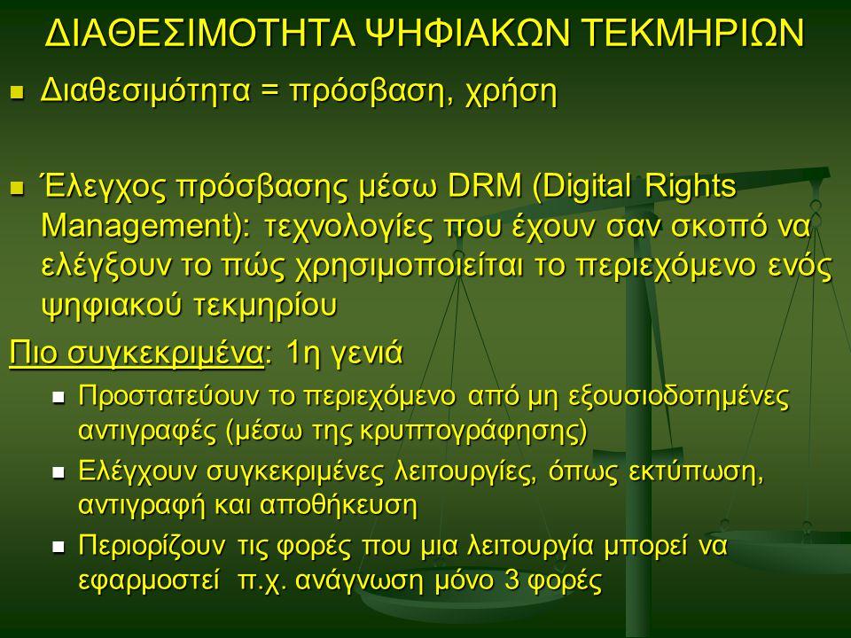 ΔΙΑΘΕΣΙΜΟΤΗΤΑ ΨΗΦΙΑΚΩΝ ΤΕΚΜΗΡΙΩΝ Διαθεσιμότητα = πρόσβαση, χρήση Διαθεσιμότητα = πρόσβαση, χρήση Έλεγχος πρόσβασης μέσω DRM (Digital Rights Management): τεχνολογίες που έχουν σαν σκοπό να ελέγξουν το πώς χρησιμοποιείται το περιεχόμενο ενός ψηφιακού τεκμηρίου Έλεγχος πρόσβασης μέσω DRM (Digital Rights Management): τεχνολογίες που έχουν σαν σκοπό να ελέγξουν το πώς χρησιμοποιείται το περιεχόμενο ενός ψηφιακού τεκμηρίου Πιο συγκεκριμένα: 1η γενιά Προστατεύουν το περιεχόμενο από μη εξουσιοδοτημένες αντιγραφές (μέσω της κρυπτογράφησης) Προστατεύουν το περιεχόμενο από μη εξουσιοδοτημένες αντιγραφές (μέσω της κρυπτογράφησης) Ελέγχουν συγκεκριμένες λειτουργίες, όπως εκτύπωση, αντιγραφή και αποθήκευση Ελέγχουν συγκεκριμένες λειτουργίες, όπως εκτύπωση, αντιγραφή και αποθήκευση Περιορίζουν τις φορές που μια λειτουργία μπορεί να εφαρμοστεί π.χ.