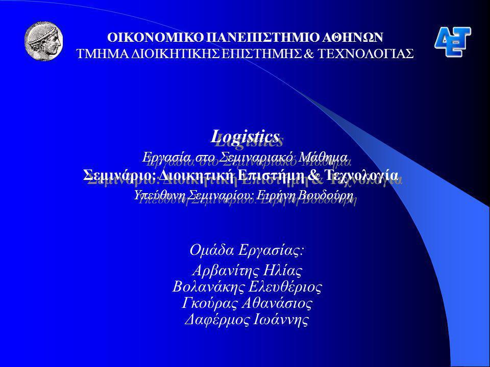 ΟΙΚΟΝΟΜΙΚΟ ΠΑΝΕΠΙΣΤΗΜΙΟ ΑΘΗΝΩΝ ΤΜΗΜΑ ΔΙΟΙΚΗΤΙΚΗΣ ΕΠΙΣΤΗΜΗΣ & ΤΕΧΝΟΛΟΓΙΑΣ Logistics Εργασία στο Σεμιναριακό Μάθημα Σεμινάριο: Διοικητική Επιστήμη & Τεχνολογία Υπεύθυνη Σεμιναρίου: Ειρήνη Βουδούρη Logistics Εργασία στο Σεμιναριακό Μάθημα Σεμινάριο: Διοικητική Επιστήμη & Τεχνολογία Υπεύθυνη Σεμιναρίου: Ειρήνη Βουδούρη Ομάδα Εργασίας: Αρβανίτης Ηλίας Βολανάκης Ελευθέριος Γκούρας Αθανάσιος Δαφέρμος Ιωάννης