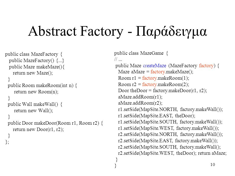10 Abstract Factory - Παράδειγμα public class MazeFactory { public MazeFactory() {...} public Maze makeMaze(){ return new Maze(); } public Room makeRoom(int n) { return new Room(n); } public Wall makeWall() { return new Wall(); } public Door makeDoor(Room r1, Room r2) { return new Door(r1, r2); } }; public class MazeGame { //...