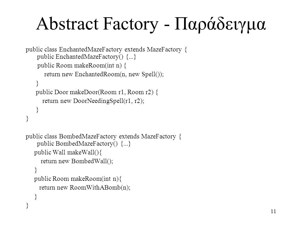 11 Abstract Factory - Παράδειγμα public class EnchantedMazeFactory extends MazeFactory { public EnchantedMazeFactory() {...} public Room makeRoom(int n) { return new EnchantedRoom(n, new Spell()); } public Door makeDoor(Room r1, Room r2) { return new DoorNeedingSpell(r1, r2); } public class BombedMazeFactory extends MazeFactory { public BombedMazeFactory() {...} public Wall makeWall(){ return new BombedWall(); } public Room makeRoom(int n){ return new RoomWithABomb(n); }