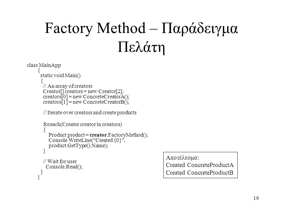 19 Factory Method – Παράδειγμα Πελάτη class MainApp { static void Main() { // An array of creators Creator[] creators = new Creator[2]; creators[0] = new ConcreteCreatorA(); creators[1] = new ConcreteCreatorB(); // Iterate over creators and create products foreach(Creator creator in creators) { Product product = creator.FactoryMethod(); Console.WriteLine( Created {0} , product.GetType().Name); } // Wait for user Console.Read(); } } Αποτέλεσμα: Created ConcreteProductA Created ConcreteProductB
