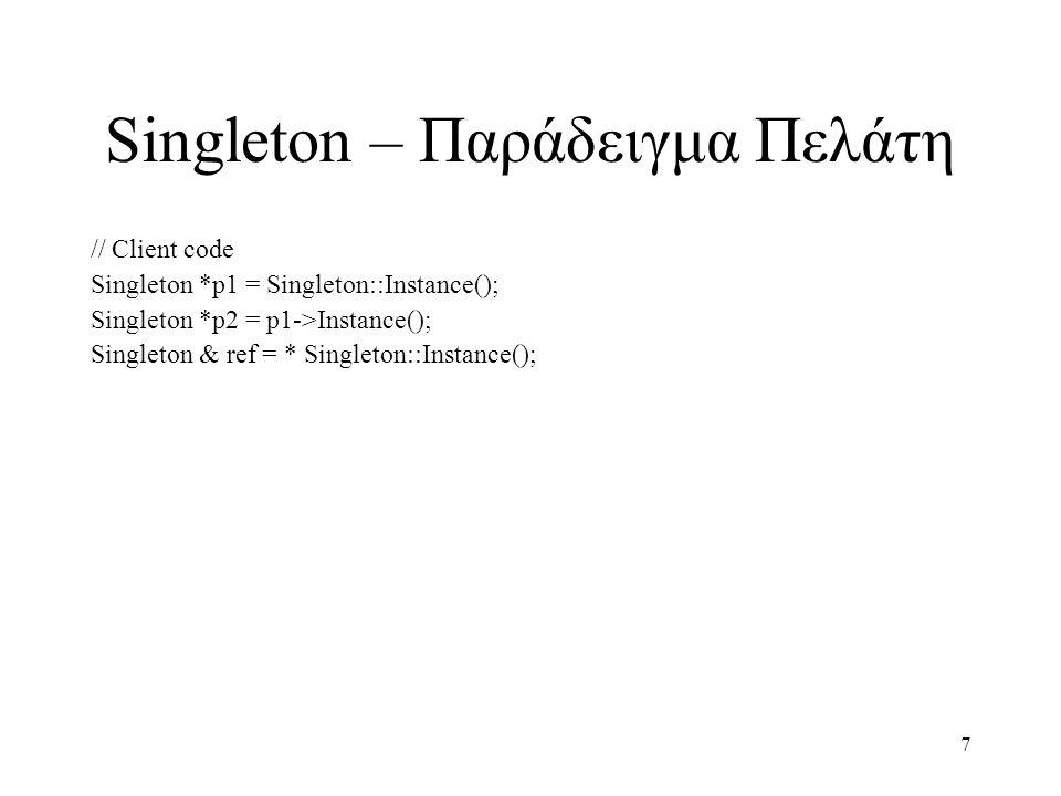 7 Singleton – Παράδειγμα Πελάτη // Client code Singleton *p1 = Singleton::Instance(); Singleton *p2 = p1->Instance(); Singleton & ref = * Singleton::I