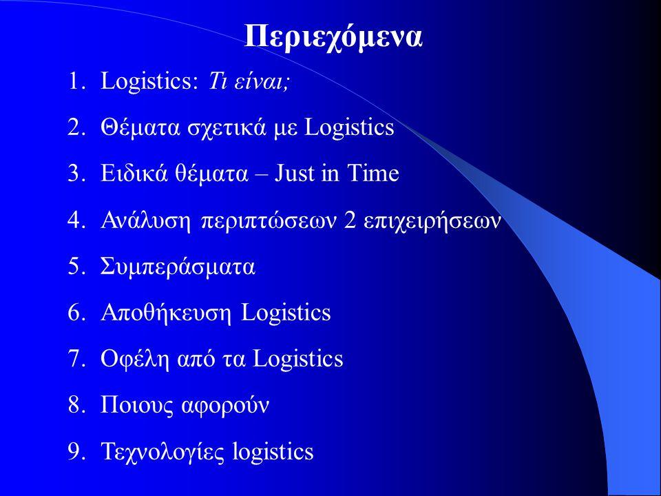 Περιεχόμενα 1.Logistics: Τι είναι; 2.Θέματα σχετικά με Logistics 3.Ειδικά θέματα – Just in Time 4.Ανάλυση περιπτώσεων 2 επιχειρήσεων 5.Συμπεράσματα 6.Αποθήκευση Logistics 7.Οφέλη από τα Logistics 8.Ποιους αφορούν 9.Τεχνολογίες logistics