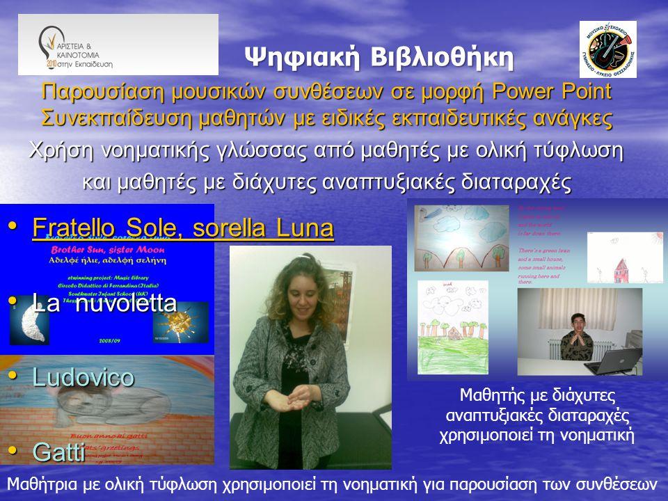 Ψηφιακή Βιβλιοθήκη Ψηφιακή Βιβλιοθήκη Παρουσίαση μουσικών συνθέσεων σε μορφή Power Point Συνεκπαίδευση μαθητών με ειδικές εκπαιδευτικές ανάγκες Χρήση νοηματικής γλώσσας από μαθητές με ολική τύφλωση και μαθητές με διάχυτες αναπτυξιακές διαταραχές Fratello Sole, sorella Luna Fratello Sole, sorella Luna Fratello Sole, sorella Luna Fratello Sole, sorella Luna La nuvoletta La nuvoletta Ludovico Ludovico Gatti Gatti Μαθήτρια με ολική τύφλωση χρησιμοποιεί τη νοηματική για παρουσίαση των συνθέσεων Μαθητής με διάχυτες αναπτυξιακές διαταραχές χρησιμοποιεί τη νοηματική
