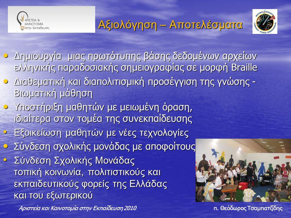 Αξιολόγηση – Αποτελέσματα Αξιολόγηση – Αποτελέσματα Δημιουργία μιας πρωτότυπης βάσης δεδομένων αρχείων ελληνικής παραδοσιακής σημειογραφίας σε μορφή Βraille Δημιουργία μιας πρωτότυπης βάσης δεδομένων αρχείων ελληνικής παραδοσιακής σημειογραφίας σε μορφή Βraille Διαθεματική και διαπολιτισμική προσέγγιση της γνώσης - Βιωματική μάθηση Διαθεματική και διαπολιτισμική προσέγγιση της γνώσης - Βιωματική μάθηση Υποστήριξη μαθητών με μειωμένη όραση, ιδιαίτερα στον τομέα της συνεκπαίδευσης Υποστήριξη μαθητών με μειωμένη όραση, ιδιαίτερα στον τομέα της συνεκπαίδευσης Εξοικείωση μαθητών με νέες τεχνολογίες Εξοικείωση μαθητών με νέες τεχνολογίες Σύνδεση σχολικής μονάδας με αποφοίτους Σύνδεση σχολικής μονάδας με αποφοίτους Σύνδεση Σχολικής Μονάδας με τοπική κοινωνία, πολιτιστικούς και εκπαιδευτικούς φορείς της Ελλάδας και του εξωτερικού Σύνδεση Σχολικής Μονάδας με τοπική κοινωνία, πολιτιστικούς και εκπαιδευτικούς φορείς της Ελλάδας και του εξωτερικού Αριστεία και Καινοτομία στην Εκπαίδευση 2010 π.