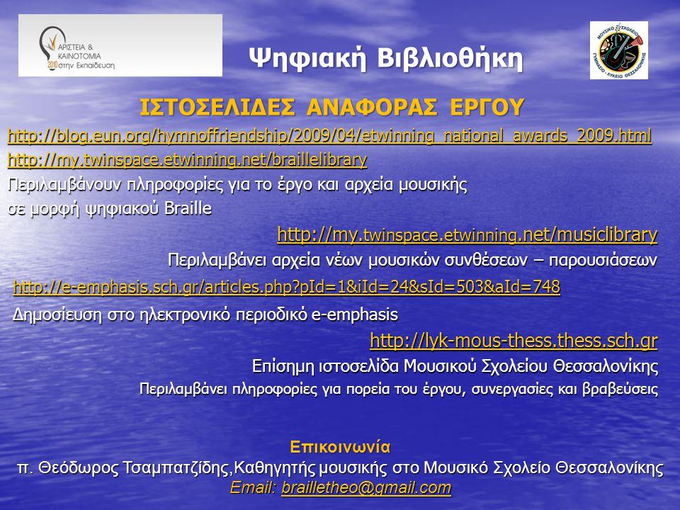 Ψηφιακή Βιβλιοθήκη Ψηφιακή Βιβλιοθήκη IΣΤΟΣΕΛΙΔΕΣ ΑΝΑΦΟΡΑΣ ΕΡΓΟΥ http://blog.eun.org/hymnoffriendship/2009/04/etwinning_national_awards_2009.html http://my.twinspace.etwinning.net/braillelibrary http://my.twinspace.etwinning.net/braillelibrary Περιλαμβάνουν πληροφορίες για το έργο και αρχεία μουσικής σε μορφή ψηφιακού Braille http://my.