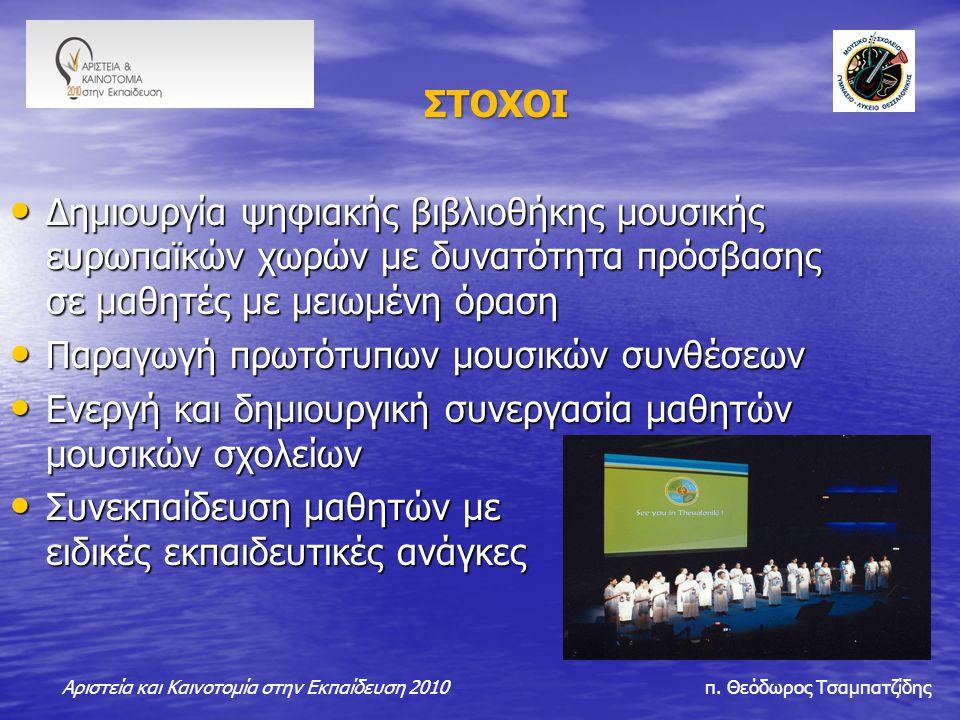 ΣΤΟΧΟΙ ΣΤΟΧΟΙ Δημιουργία ψηφιακής βιβλιοθήκης μουσικής ευρωπαϊκών χωρών με δυνατότητα πρόσβασης σε μαθητές με μειωμένη όραση Δημιουργία ψηφιακής βιβλιοθήκης μουσικής ευρωπαϊκών χωρών με δυνατότητα πρόσβασης σε μαθητές με μειωμένη όραση Παραγωγή πρωτότυπων μουσικών συνθέσεων Παραγωγή πρωτότυπων μουσικών συνθέσεων Ενεργή και δημιουργική συνεργασία μαθητών μουσικών σχολείων Ενεργή και δημιουργική συνεργασία μαθητών μουσικών σχολείων Συνεκπαίδευση μαθητών με ειδικές εκπαιδευτικές ανάγκες Συνεκπαίδευση μαθητών με ειδικές εκπαιδευτικές ανάγκες Αριστεία και Καινοτομία στην Εκπαίδευση 2010 π.