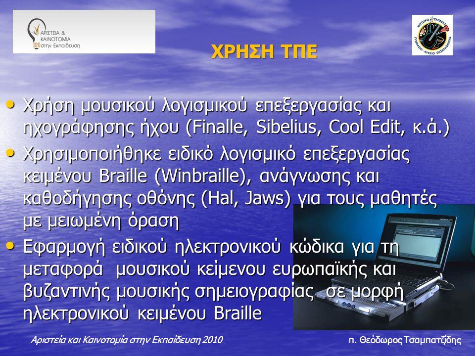ΧΡΗΣΗ ΤΠΕ ΧΡΗΣΗ ΤΠΕ Χρήση μουσικού λογισμικού επεξεργασίας και ηχογράφησης ήχου (Finalle, Sibelius, Cool Edit, κ.ά.) Χρήση μουσικού λογισμικού επεξεργασίας και ηχογράφησης ήχου (Finalle, Sibelius, Cool Edit, κ.ά.) Χρησιμοποιήθηκε ειδικό λογισμικό επεξεργασίας κειμένου Βraille (Winbraille), ανάγνωσης και καθοδήγησης οθόνης (Hal, Jaws) για τους μαθητές με μειωμένη όραση Χρησιμοποιήθηκε ειδικό λογισμικό επεξεργασίας κειμένου Βraille (Winbraille), ανάγνωσης και καθοδήγησης οθόνης (Hal, Jaws) για τους μαθητές με μειωμένη όραση Εφαρμογή ειδικού ηλεκτρονικού κώδικα για τη μεταφορά μουσικού κείμενου ευρωπαϊκής και βυζαντινής μουσικής σημειογραφίας σε μορφή ηλεκτρονικού κειμένου Βraille Εφαρμογή ειδικού ηλεκτρονικού κώδικα για τη μεταφορά μουσικού κείμενου ευρωπαϊκής και βυζαντινής μουσικής σημειογραφίας σε μορφή ηλεκτρονικού κειμένου Βraille Αριστεία και Καινοτομία στην Εκπαίδευση 2010 π.